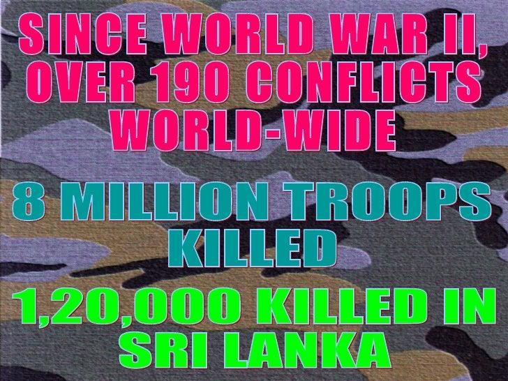 SINCE WORLD WAR II, OVER 190 CONFLICTS WORLD-WIDE 8 MILLION TROOPS KILLED 1,20,000 KILLED IN SRI LANKA