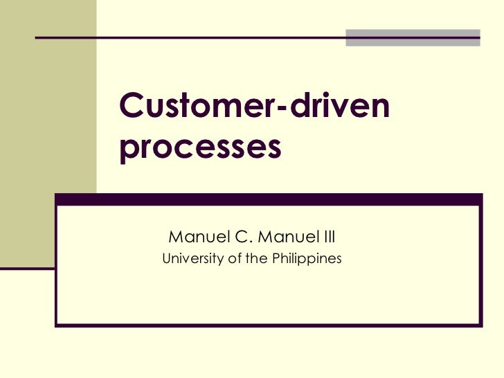 Customer-driven processes Manuel C. Manuel III University of the Philippines