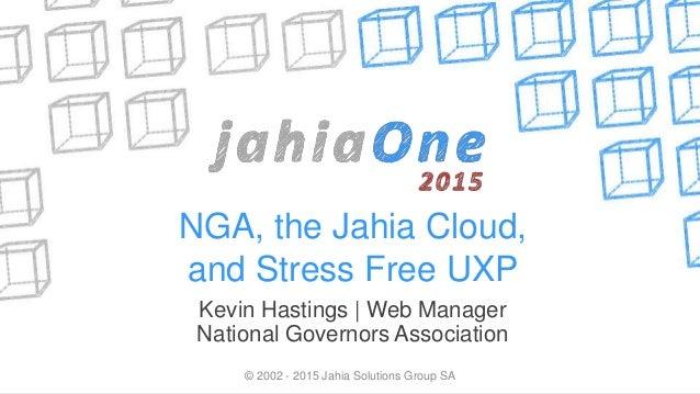 NGA, the Jahia Cloud, and Stress Free UXP Kevin Hastings   Web Manager National Governors Association © 2002 - 2015 Jahia ...