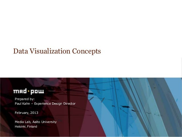 Data Visualization ConceptsPrepared by:Paul Kahn – Experience Design DirectorFebruary, 2013Media Lab, Aalto UniversityHels...