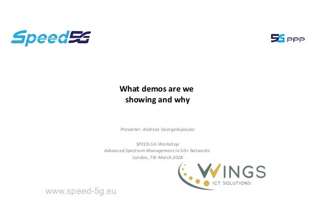 What demos are we showing and why www.speed-5g.eu Presenter: Andreas Georgakopoulos SPEED-5G Workshop Advanced Spectrum Ma...