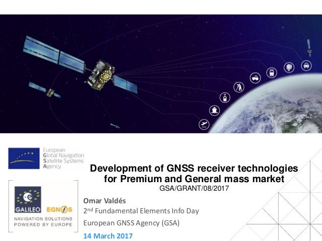 14 March 2017 2nd Fundamental Elements Info Day European GNSS Agency (GSA) Development of GNSS receiver technologies for P...