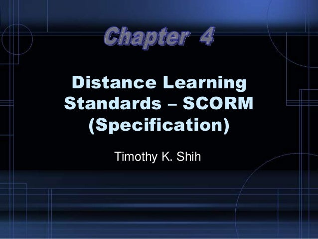 Distance Learning Standards – SCORM (Specification) Timothy K. Shih