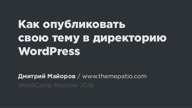 Как опубликовать свою тему в директорию WordPress Дмитрий Майоров / www.themepatio.com WordCamp Moscow 2016