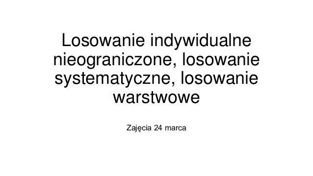 Losowanie indywidualne nieograniczone, losowanie systematyczne, losowanie warstwowe Zajęcia 24 marca