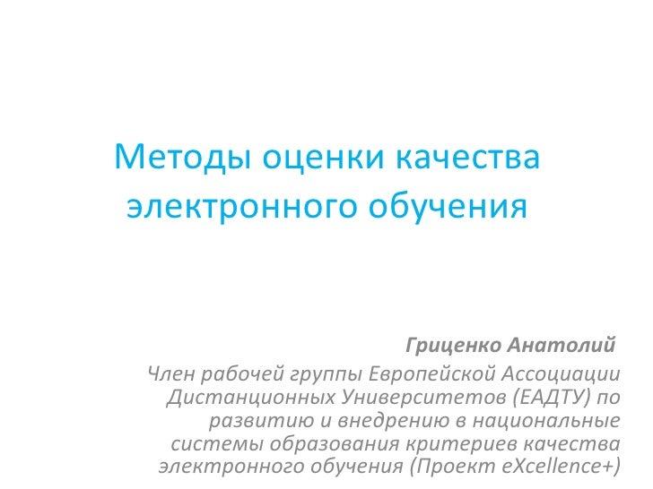Методы оценки качества электронного обучения Гриценко Анатолий  Член рабочей группы Европейской Ассоциации Дистанционных У...