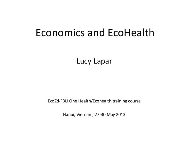 Economics and EcoHealthEcoZd-FBLI One Health/Ecohealth training courseHanoi, Vietnam, 27-30 May 2013Lucy Lapar