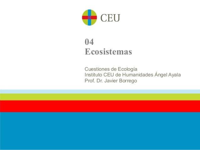 04EcosistemasCuestiones de EcologíaInstituto CEU de Humanidades Ángel AyalaProf. Dr. Javier Borrego