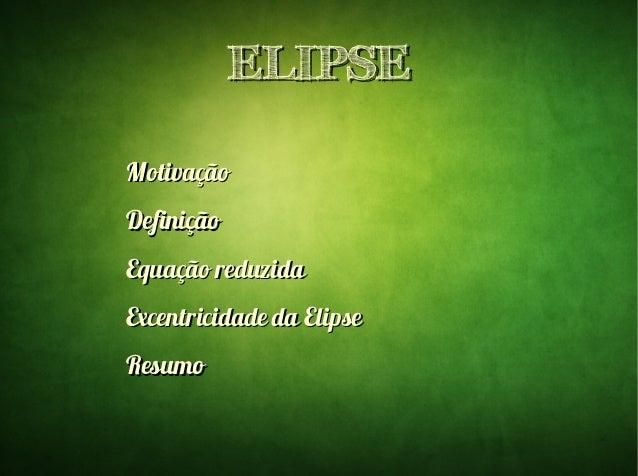 ELIPSEELIPSE MotivaçãoMotivação DefiniçãoDefinição Equação reduzidaEquação reduzida Excentricidade da ElipseExcentricidade...