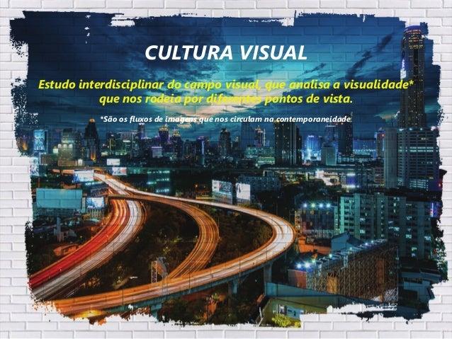 CULTURA VISUAL Estudo interdisciplinar do campo visual, que analisa a visualidade* que nos rodeia por diferentes pontos de...
