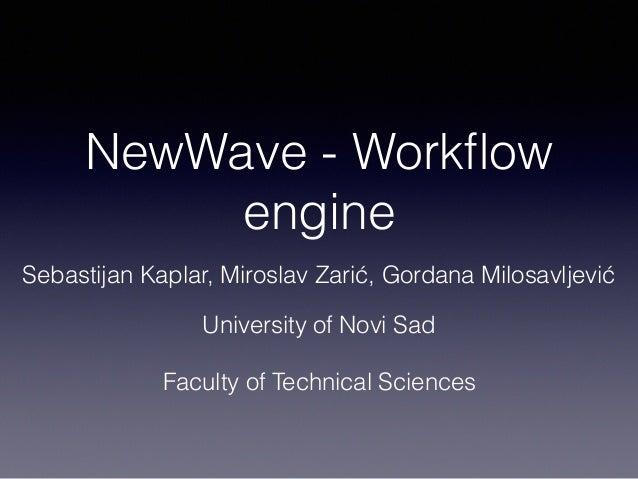 NewWave - Workflow engine Sebastijan Kaplar, Miroslav Zarić, Gordana Milosavljević University of Novi Sad Faculty of Techni...