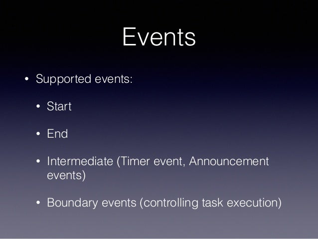 Events • Supported events: • Start • End • Intermediate (Timer event, Announcement events) • Boundary events (controlling ...