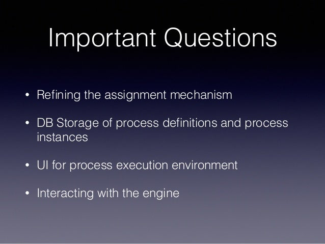 Important Questions • Refining the assignment mechanism • DB Storage of process definitions and process instances • UI for p...