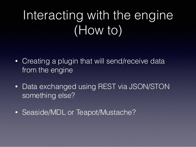 Interacting with the engine (How to) • Creating a plugin that will send/receive data from the engine • Data exchanged usin...