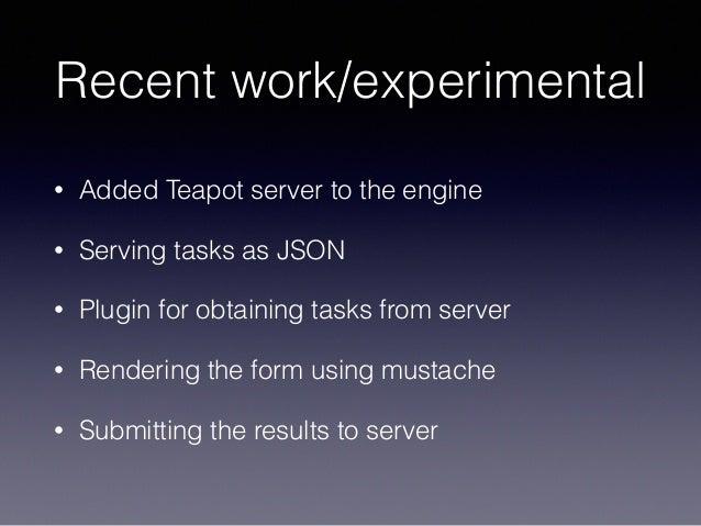 Recent work/experimental • Added Teapot server to the engine • Serving tasks as JSON • Plugin for obtaining tasks from ser...
