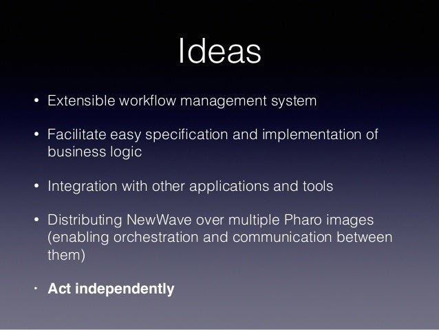 Ideas • Extensible workflow management system • Facilitate easy specification and implementation of business logic • Integra...