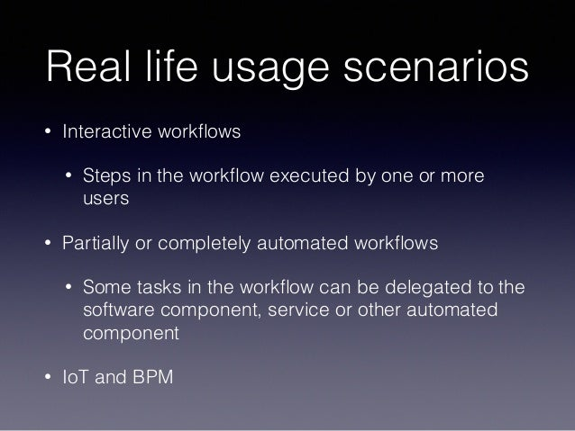 Real life usage scenarios • Interactive workflows • Steps in the workflow executed by one or more users • Partially or compl...