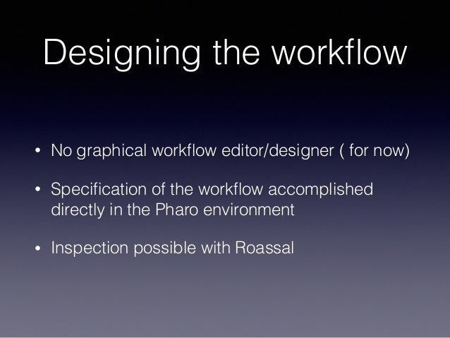 Designing the workflow • No graphical workflow editor/designer ( for now) • Specification of the workflow accomplished directl...