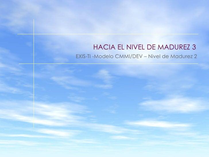 HACIA EL NIVEL DE MADUREZ 3 EXIS-TI -Modelo CMMI/DEV – Nivel de Madurez 2