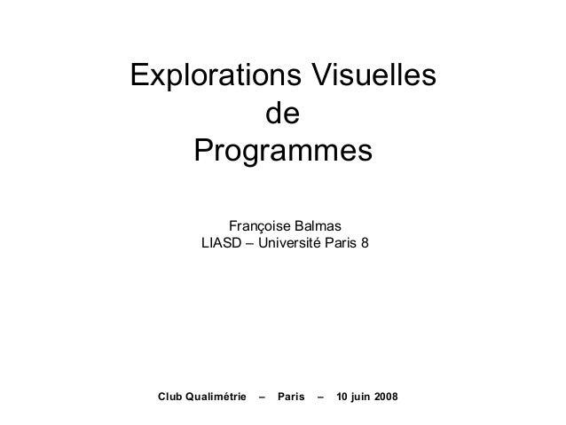 Explorations Visuelles de Programmes Françoise Balmas LIASD – Université Paris 8 Club Qualimétrie – Paris – 10 juin 2008