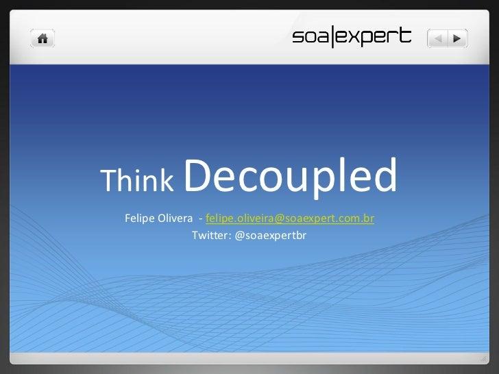 Think Decoupled Felipe Olivera - felipe.oliveira@soaexpert.com.br               Twitter: @soaexpertbr