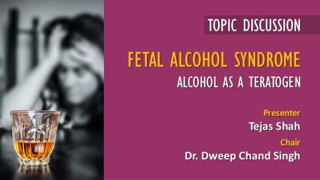 TOPIC DISCUSSION Presenter Tejas Shah Chair Dr. Dweep Chand Singh FETAL ALCOHOL SYNDROME ALCOHOL AS A TERATOGEN