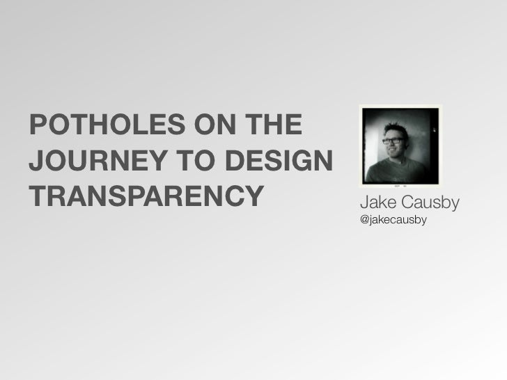POTHOLES ON THEJOURNEY TO DESIGNTRANSPARENCY        Jake Causby                    @jakecausby