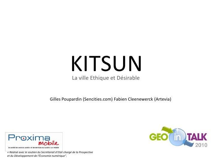 KITSUN<br />La ville Ethique et Désirable<br />Gilles Poupardin (Sencities.com) Fabien Cleenewerck (Artevia)<br />«Réalis...