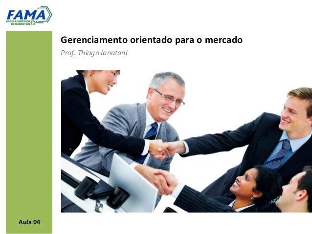 Gerenciamento orientado para o mercado          Prof. Thiago IanatoniAula 04