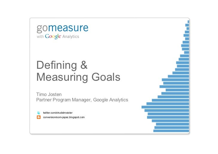 Defining &Measuring GoalsTimo JostenPartner Program Manager, Google Analytics   twitter.com/strudelmeister   conversionroo...
