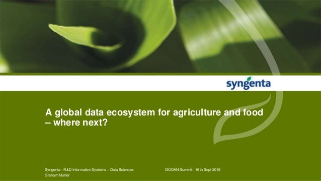 A global data ecosystem for agriculture and food – where next? Syngenta - R&D Information Systems – Data Sciences GODAN Su...