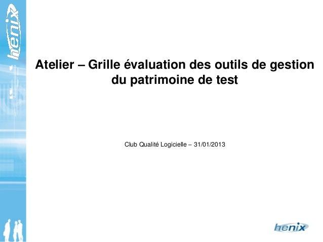 Atelier – Grille évaluation des outils de gestion du patrimoine de test Club Qualité Logicielle – 31/01/2013