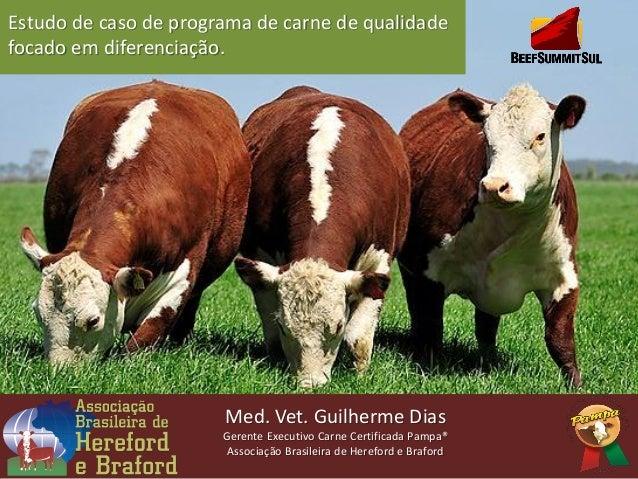 Med. Vet. Guilherme DiasGerente Executivo Carne Certificada Pampa®Associação Brasileira de Hereford e BrafordEstudo de cas...