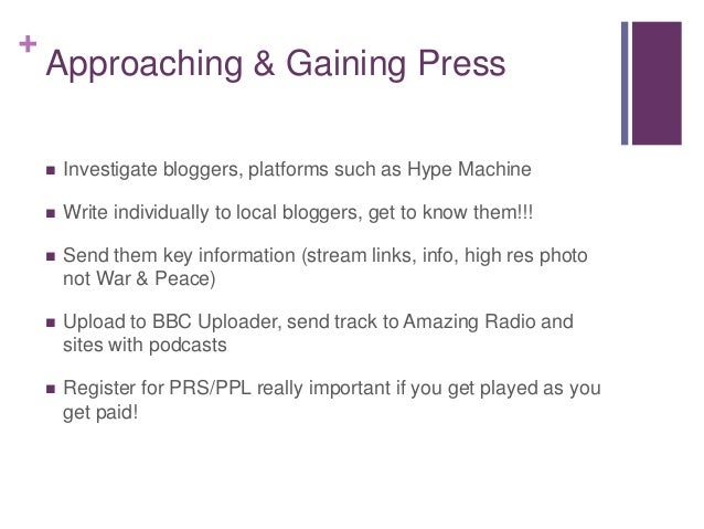 + Approaching & Gaining Press  Investigate bloggers, platforms such as Hype Machine  Write individually to local blogger...