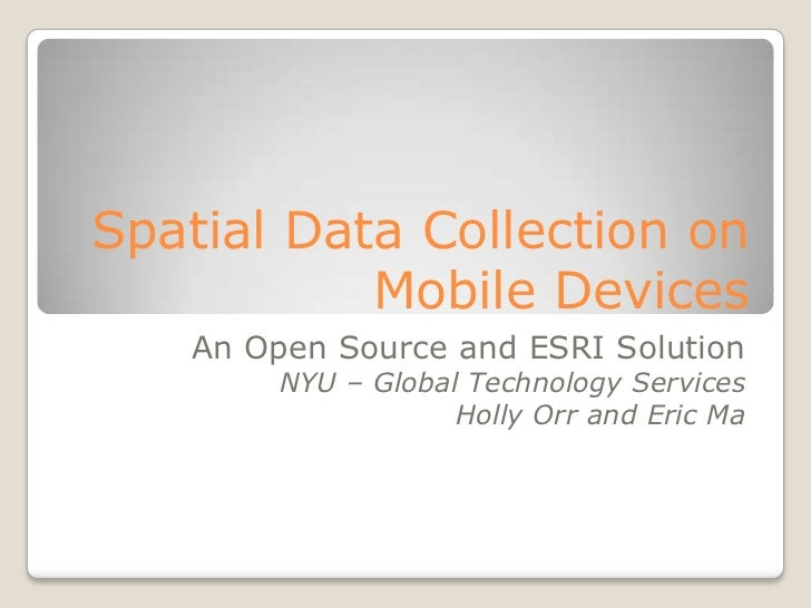 Spatial Data Collection on           Mobile Devices   An Open Source and ESRI Solution        NYU – Global Technology Serv...
