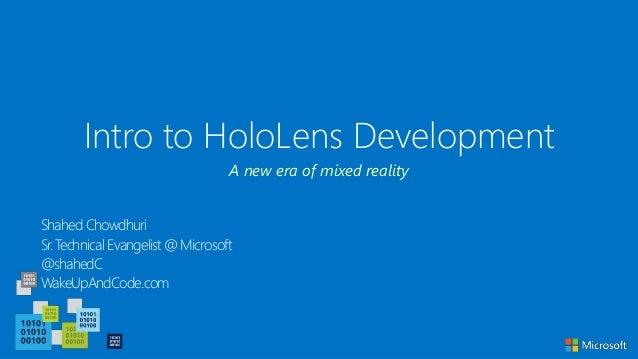 Intro to HoloLens Development Shahed Chowdhuri Sr. Technical Evangelist @ Microsoft @shahedC WakeUpAndCode.com A new era o...