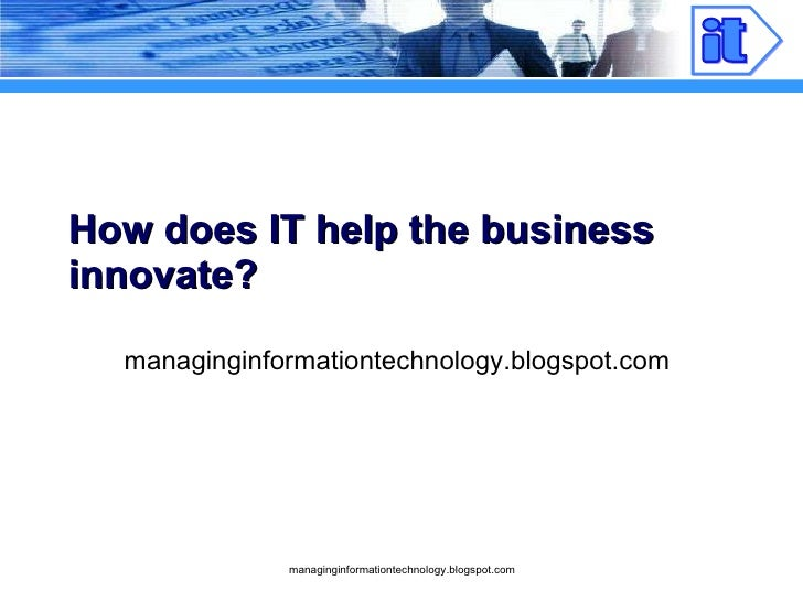 How does IT help the business innovate? managinginformationtechnology.blogspot.com