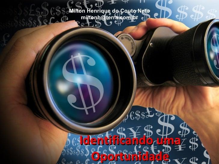 Milton Henrique do Couto Neto     miltonh@terra.com.br   Identificando uma     Oportunidade