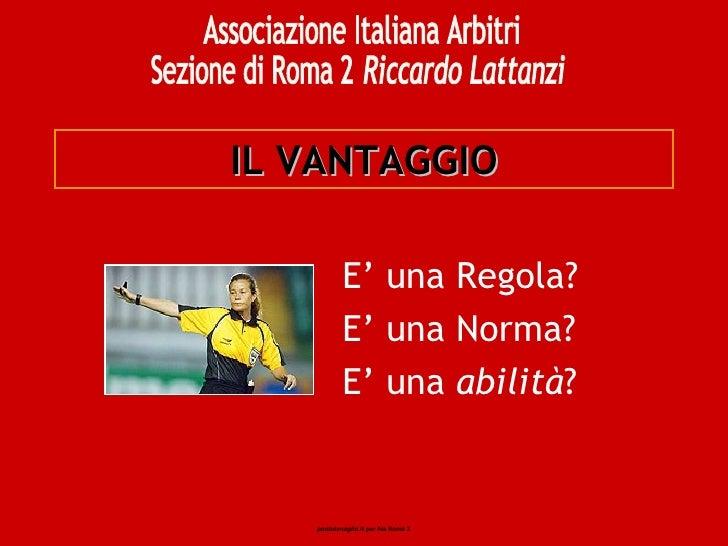 IL VANTAGGIO E' una Regola? E' una Norma? E' una  abilità ? Associazione Italiana Arbitri Sezione di Roma 2 Riccardo Latta...