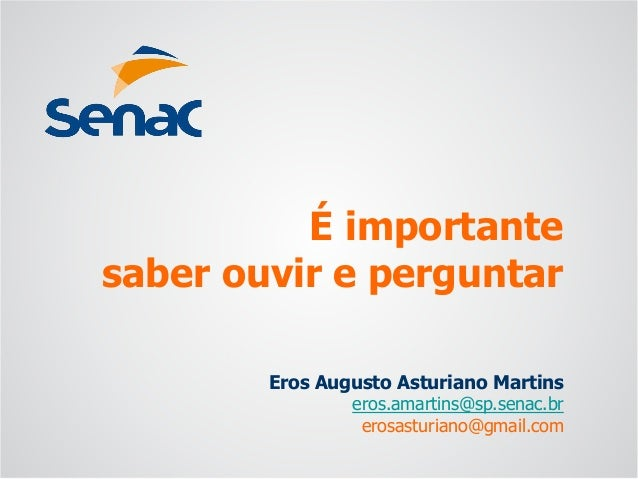 Eros Augusto Asturiano Martins eros.amartins@sp.senac.br erosasturiano@gmail.com É importante saber ouvir e perguntar