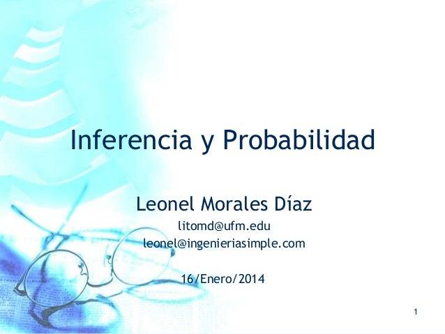 Inferencia y Probabilidad Leonel Morales Díaz litomd@ufm.edu leonel@ingenieriasimple.com 16/Enero/2014 1