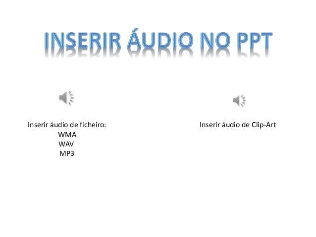 Inserir áudio de ficheiro: WMA WAV MP3 Inserir áudio de Clip-Art