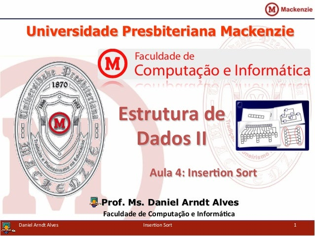 Universidade Presbiteriana Mackenzie	    Aula	   4:	   Inser-on	   Sort	    Prof. Ms. Daniel Arndt Alves Faculdade	   de	 ...