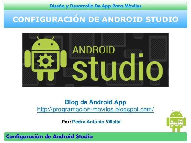 Configuración de Android Studio Diseño y Desarrollo De App Para Móviles CONFIGURACIÓN DE ANDROID STUDIO Por: Pedro Antonio...