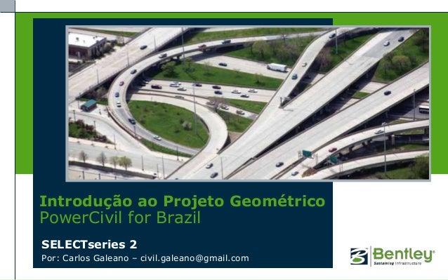 Introdução ao Projeto GeométricoPowerCivil for BrazilSELECTseries 2Por: Carlos Galeano – civil.galeano@gmail.com