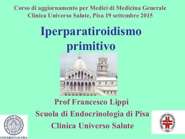 Iperparatiroidismo primitivo Prof Francesco Lippi Scuola di Endocrinologia di Pisa Clinica Universo Salute Corso di aggior...
