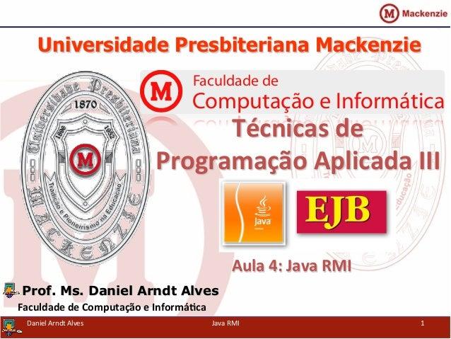Universidade Presbiteriana Mackenzie   Aula  4:  Java  RMI   Prof. Ms. Daniel Arndt Alves Faculdade  de  Com...