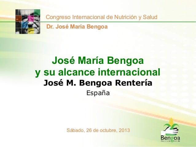 Congreso Internacional de Nutrición y Salud Dr. José María Bengoa  José María Bengoa y su alcance internacional José M. Be...
