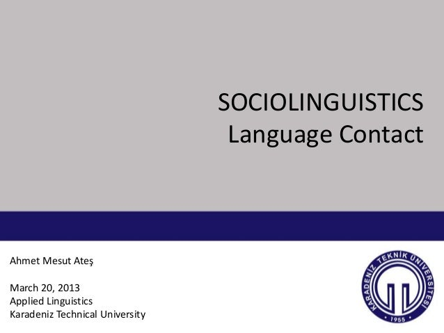 SOCIOLINGUISTICS                                  Language ContactAhmet Mesut AteşMarch 20, 2013Applied LinguisticsKaraden...