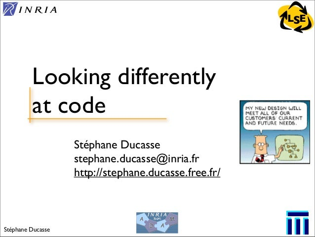 Stéphane Ducasse LSE Stéphane Ducasse stephane.ducasse@inria.fr http://stephane.ducasse.free.fr/ Looking differently at co...